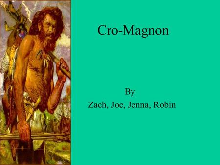 Cro-Magnon By Zach, Joe, Jenna, Robin Physical Appearance The Cro-Magnon were one of the first humans to look like modern humans. They had pointed chins,