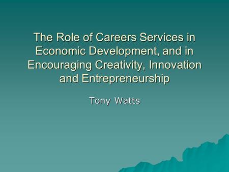 The Role of Careers Services in Economic Development, and in Encouraging Creativity, Innovation and Entrepreneurship Tony Watts.