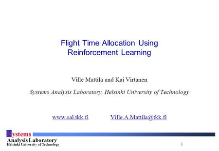 1 S ystems Analysis Laboratory Helsinki University of Technology Flight Time Allocation Using Reinforcement Learning Ville Mattila and Kai Virtanen Systems.
