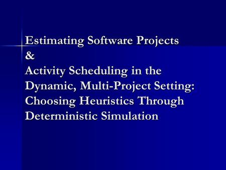 Estimating Software Projects & Activity Scheduling in the Dynamic, Multi-Project Setting: Choosing Heuristics Through Deterministic Simulation.