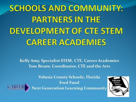 Kelly Amy, Specialist STEM, CTE, Career Academies Tom Besaw, Coordinator, CTE and the Arts Volusia County Schools, Florida Ford Fund Next Generation Learning.
