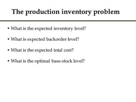 The production inventory problem What is the expected inventory level? What is expected backorder level? What is the expected total cost? What is the optimal.