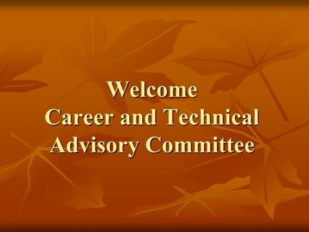 Welcome Career and Technical Advisory Committee. Who are we? Career and Technical Education is: Career and Technical Education is: Business Education.