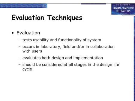 Evaluation Techniques Evaluation –tests usability and functionality of system –occurs in laboratory, field and/or in collaboration with users –evaluates.