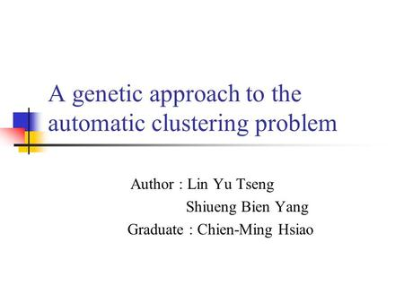 A genetic approach to the automatic clustering problem Author : Lin Yu Tseng Shiueng Bien Yang Graduate : Chien-Ming Hsiao.