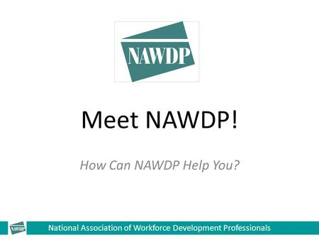National Association of Workforce Development Professionals Meet NAWDP! How Can NAWDP Help You?