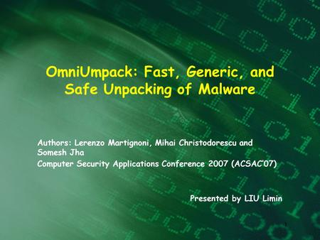 1 OmniUmpack: Fast, Generic, and Safe Unpacking of Malware Authors: Lerenzo Martignoni, Mihai Christodorescu and Somesh Jha Computer Security Applications.