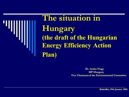 The situation in Hungary (the draft of the Hungarian Energy Efficiency Action Plan) Dr. Andor Nagy MP Hungary Vice Chairman of the Environmental Committee.