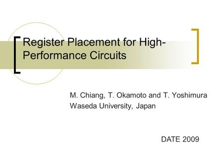 Register Placement for High- Performance Circuits M. Chiang, T. Okamoto and T. Yoshimura Waseda University, Japan DATE 2009.