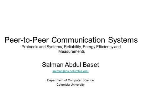 Peer-to-Peer Communication Systems Protocols and Systems, Reliability, Energy Efficiency and Measurements Salman Abdul Baset Department.