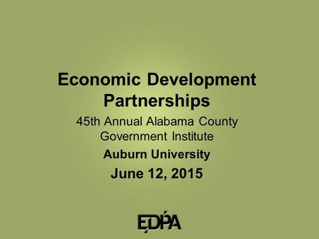 Economic Development Partnerships 45th Annual Alabama County Government Institute Auburn University June 12, 2015.