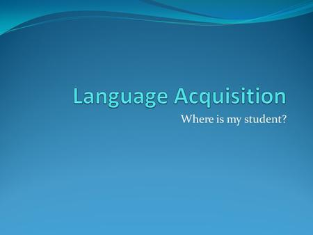 Where is my student?. Language Acquisition Language acquisition is a natural thing (Krashen, (1982)] Based upon receiving and understanding messages,