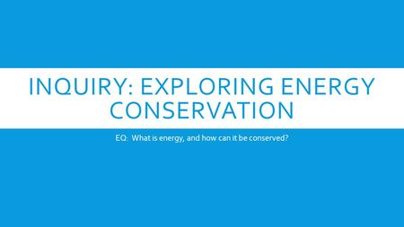 INQUIRY: EXPLORING ENERGY CONSERVATION EQ: What is energy, and how can it be conserved?