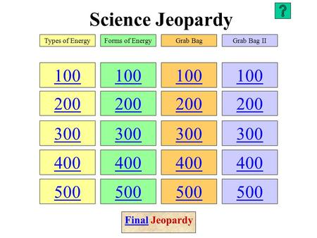 Science Jeopardy 100 200 300 400 500 100 200 300 400 500 100 200 300 400 500 100 200 300 400 500 Types of EnergyForms of EnergyGrab BagGrab Bag II FinalFinal.