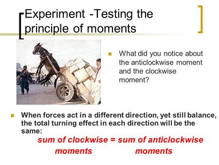 Experiment -Testing the principle of moments When forces act in a different direction, yet still balance, the total turning effect in each direction will.