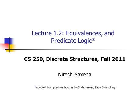 Lecture 1.2: Equivalences, and Predicate Logic* CS 250, Discrete Structures, Fall 2011 Nitesh Saxena *Adopted from previous lectures by Cinda Heeren, Zeph.