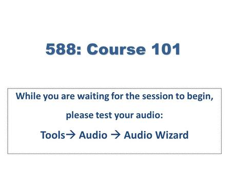 588: Course 101 While you are waiting for the session to begin, please test your audio: Tools  Audio  Audio Wizard.