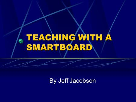 TEACHING WITH A SMARTBOARD By Jeff Jacobson. What is a Smartboard? A Smartboard is an interactive white board that is connected to a computer and a projector.