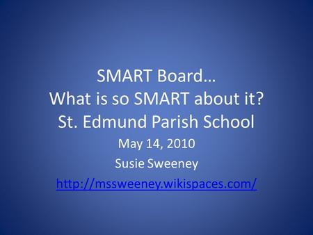 SMART Board… What is so SMART about it? St. Edmund Parish School May 14, 2010 Susie Sweeney