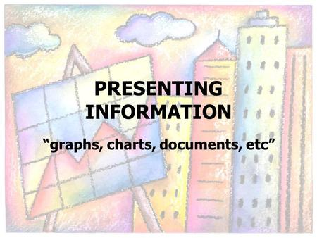 "PRESENTING INFORMATION ""graphs, charts, documents, etc"""
