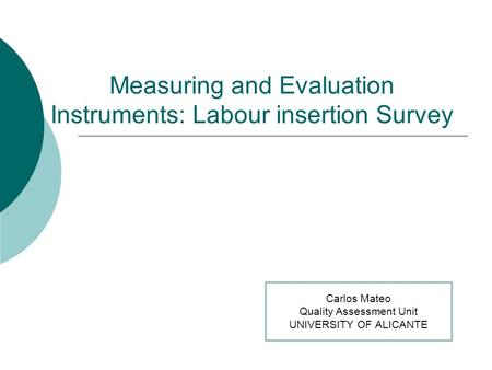 Measuring and Evaluation Instruments: Labour insertion Survey Carlos Mateo Quality Assessment Unit UNIVERSITY OF ALICANTE.