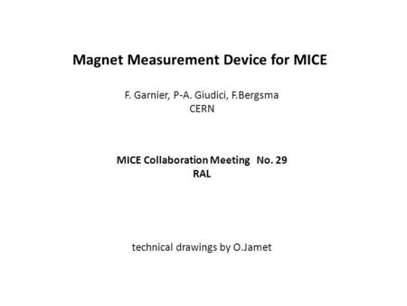 Magnet Measurement Device for MICE F. Garnier, P-A. Giudici, F.Bergsma CERN MICE Collaboration Meeting No. 29 RAL technical drawings by O.Jamet.