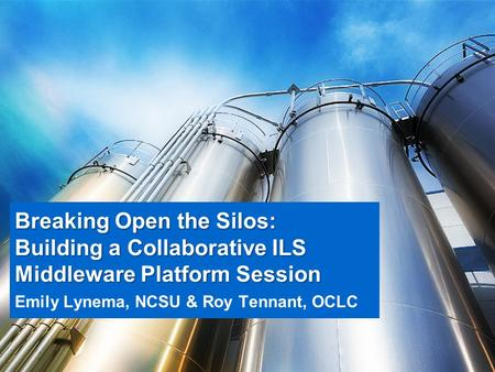 Breaking Open the Silos: Building a Collaborative ILS Middleware Platform Session Emily Lynema, NCSU & Roy Tennant, OCLC.