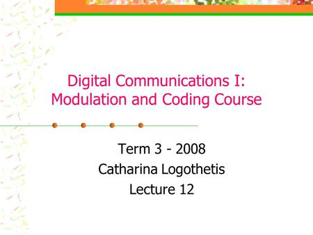 Digital Communications I: Modulation and Coding Course Term 3 - 2008 Catharina Logothetis Lecture 12.