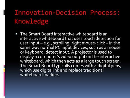 Innovation-Decision Process: Knowledge  The Smart Board interactive whiteboard is an interactive whiteboard that uses touch detection for user input –