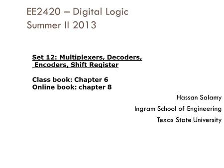 EE2420 – Digital Logic Summer II 2013 Hassan Salamy Ingram School of Engineering Texas State University Set 12: Multiplexers, Decoders, Encoders, Shift.