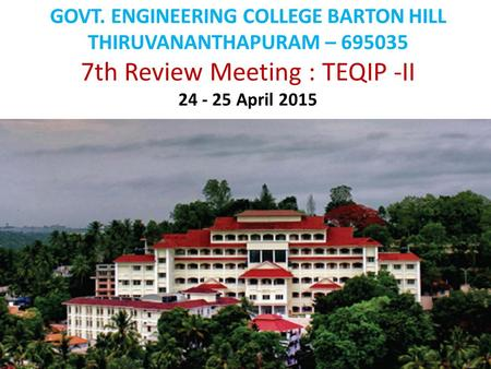 GOVT. ENGINEERING COLLEGE BARTON HILL THIRUVANANTHAPURAM – 695035 7th Review Meeting : TEQIP -II 24 - 25 April 2015.
