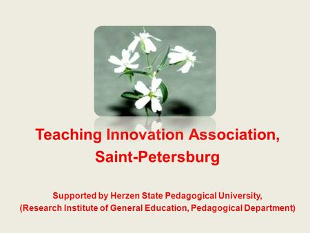 Teaching Innovation Association, Saint-Petersburg Supported by Herzen State Pedagogical University, (Research Institute of General Education, Pedagogical.