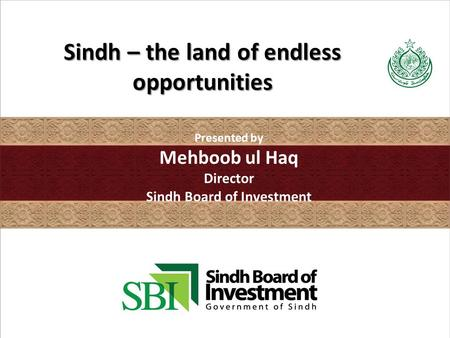 Sindh – the land of endless opportunities Presented by Mehboob ul Haq Director Sindh Board of Investment.