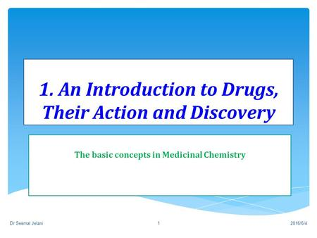1. An Introduction to Drugs, Their Action and Discovery The basic concepts in Medicinal Chemistry 2016/6/4Dr Seemal Jelani1.