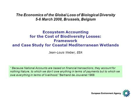 Ecosystem Accounting for the Cost of Biodiversity Losses: Framework and Case Study for Coastal Mediterranean Wetlands Jean-Louis Weber, EEA The Economics.