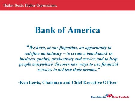 "Bank of America "" We have, at our fingertips, an opportunity to redefine an industry – to create a benchmark in business quality, productivity and service."