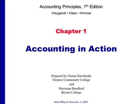 John Wiley & Sons, Inc. © 2005 Chapter 1 Accounting in Action Accounting Principles, 7 th Edition Weygandt Kieso Kimmel Prepared by Naomi Karolinski Monroe.