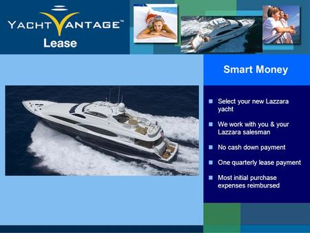 Smart Money Select your new Lazzara yacht We work with you & your Lazzara salesman No cash down payment One quarterly lease payment Most initial purchase.