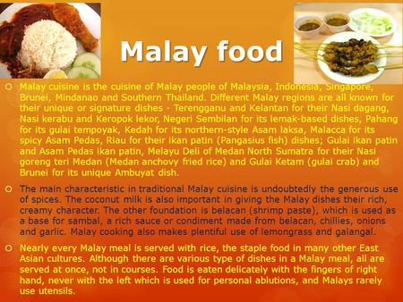Malay food  Malay cuisine is the cuisine of Malay people of Malaysia, Indonesia, Singapore, Brunei, Mindanao and Southern Thailand. Different Malay regions.