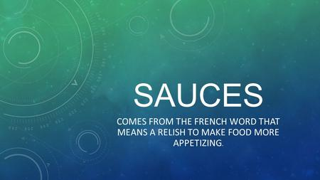SAUCES COMES FROM THE FRENCH WORD THAT MEANS A RELISH TO MAKE FOOD MORE APPETIZING.