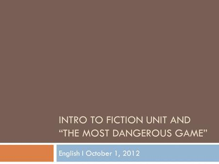 "INTRO TO FICTION UNIT AND ""THE MOST DANGEROUS GAME"" English I October 1, 2012."