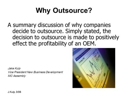 J.Kulp. 3/06 Why Outsource? A summary discussion of why companies decide to outsource. Simply stated, the decision to outsource is made to positively effect.