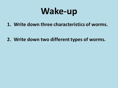 Wake-up 1.Write down three characteristics of worms. 2.Write down two different types of worms.