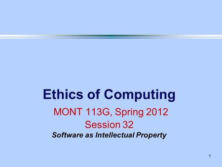 1 Ethics of Computing MONT 113G, Spring 2012 Session 32 Software as Intellectual Property.