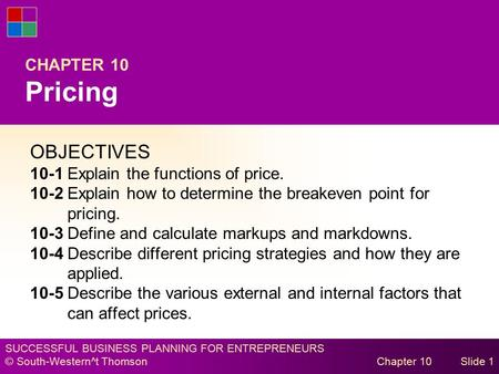 SUCCESSFUL BUSINESS PLANNING FOR ENTREPRENEURS © South-Western^t Thomson Chapter 10Slide 1 CHAPTER 10 Pricing OBJECTIVES 10-1Explain the functions of price.