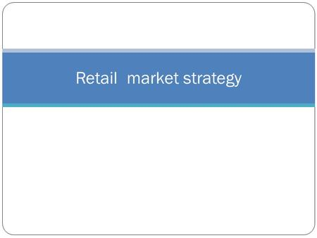Retail market strategy. RMS INCLUDES TARGET MARKET- THE MARKET SEGMENT THE RETAILER WILL CATER TO.