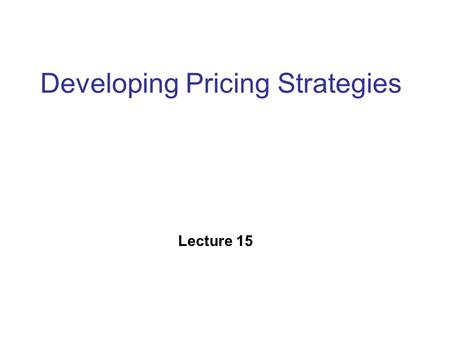 "Developing Pricing Strategies Lecture 15. Price Price is the art of communicating the value of a product or service at a particular point of time ""Don't."
