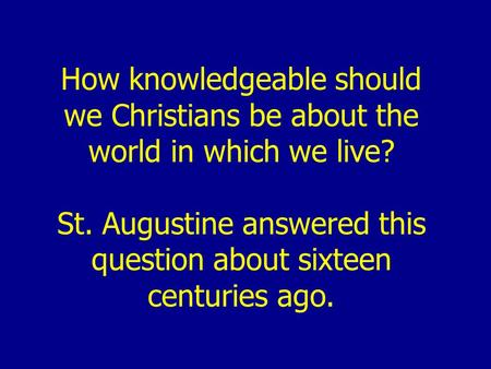 How knowledgeable should we Christians be about the world in which we live? St. Augustine answered this question about sixteen centuries ago.