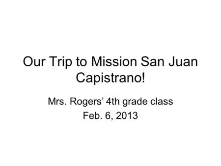 Our Trip to Mission San Juan Capistrano! Mrs. Rogers' 4th grade class Feb. 6, 2013.