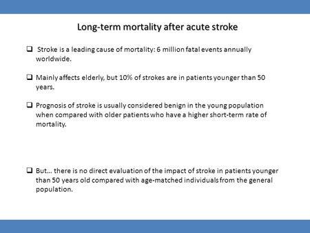 Long-term mortality after acute stroke  Stroke is a leading cause of mortality: 6 million fatal events annually worldwide.  Mainly affects elderly, but.